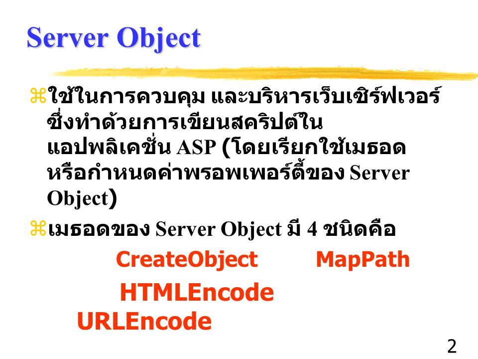 3 Server Object  CreateObject เป็นการเรียกใช้ ActiveX Object ขึ้นมาใช้งานโดยอาศัยแนวความคิดของ COM (Component Object Model)  MapPath เป็นการกำหนด Virtual Path เข้ากับ พาธที่มีจริง (Physical Path) ในเว็บเซิร์ฟเวอร์  HTMLEncode เป็นการเข้ารหัสเอกสาร HTML ที่ จะส่งไปยังบราวเซอร์ เพื่อแสดงตัวอักษร เพื่อ แสดงให้ตัวอักษรที่เป็นตัวสงวนได้  URLEncode เป็นเทคนิคการเข้ารหัส URL เพื่อที่เราจะสามารถรับ / ส่งข้อมูลระหว่างเว็บ เซิร์ฟเวอร์กับบราวเซอร์ด้วยการต่อท้าย URL ด้วยข้อมูลที่ส่งไปมา