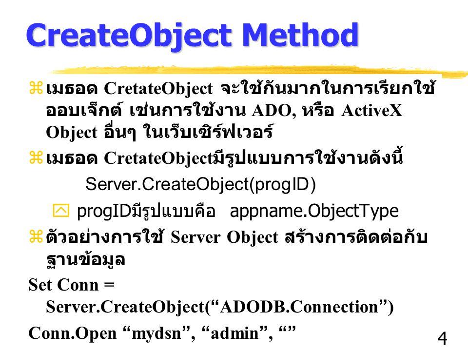 4 CreateObject Method z เมธอด CretateObject จะใช้กันมากในการเรียกใช้ ออบเจ็กต์ เช่นการใช้งาน ADO, หรือ ActiveX Object อื่นๆ ในเว็บเซิร์ฟเวอร์ z เมธอด CretateObject มีรูปแบบการใช้งานดังนี้ Server.CreateObject(progID)  progID มีรูปแบบคือ appname.ObjectType z ตัวอย่างการใช้ Server Object สร้างการติดต่อกับ ฐานข้อมูล Set Conn = Server.CreateObject( ADODB.Connection ) Conn.Open mydsn , admin ,