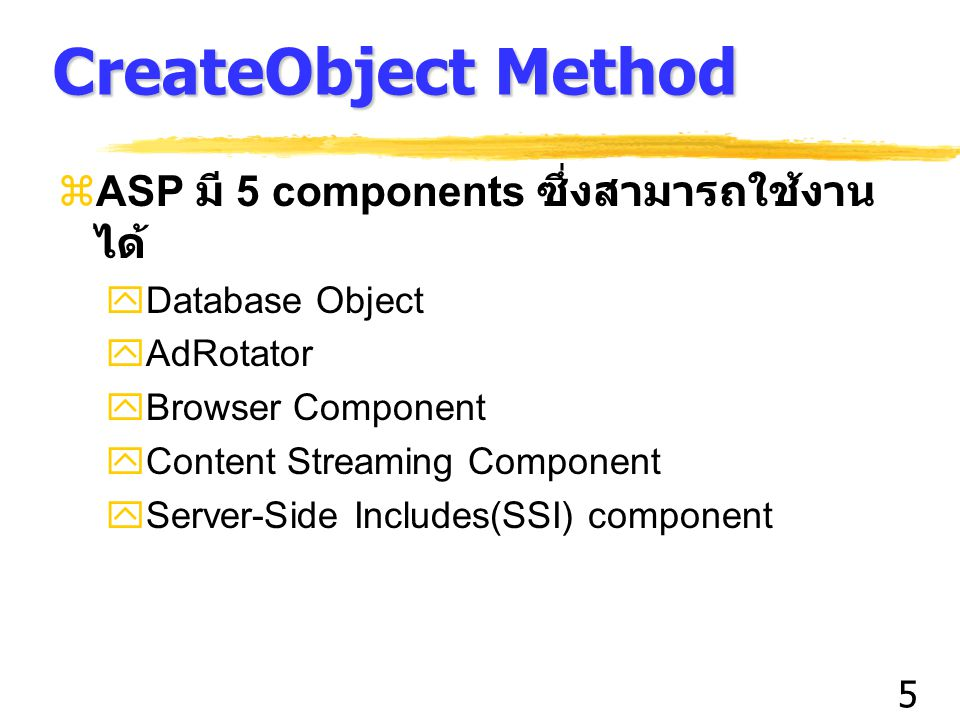 5 CreateObject Method  ASP มี 5 components ซึ่งสามารถใช้งาน ได้  Database Object  AdRotator  Browser Component  Content Streaming Component  Server-Side Includes(SSI) component
