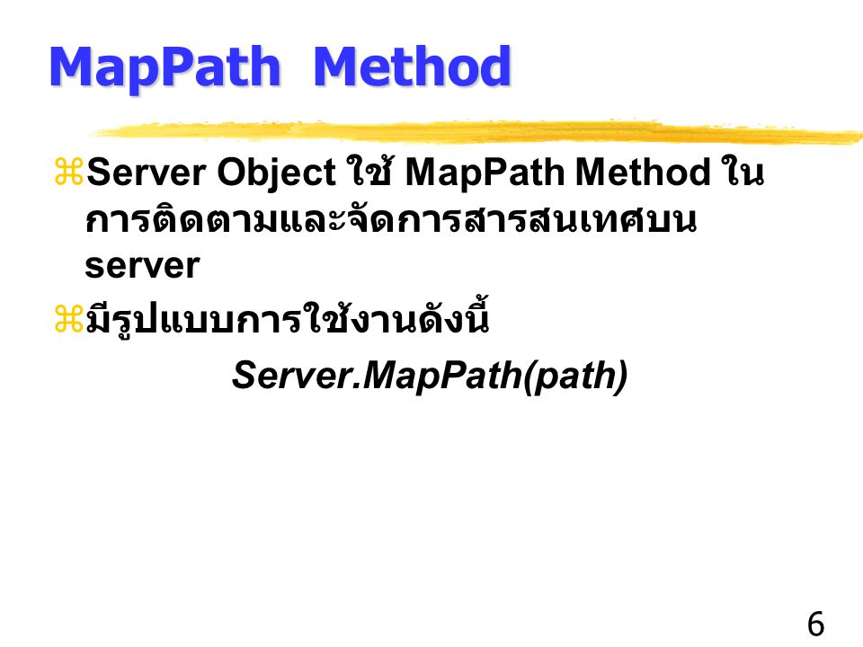 6 MapPath Method  Server Object ใช้ MapPath Method ใน การติดตามและจัดการสารสนเทศบน server  มีรูปแบบการใช้งานดังนี้ Server.MapPath(path)
