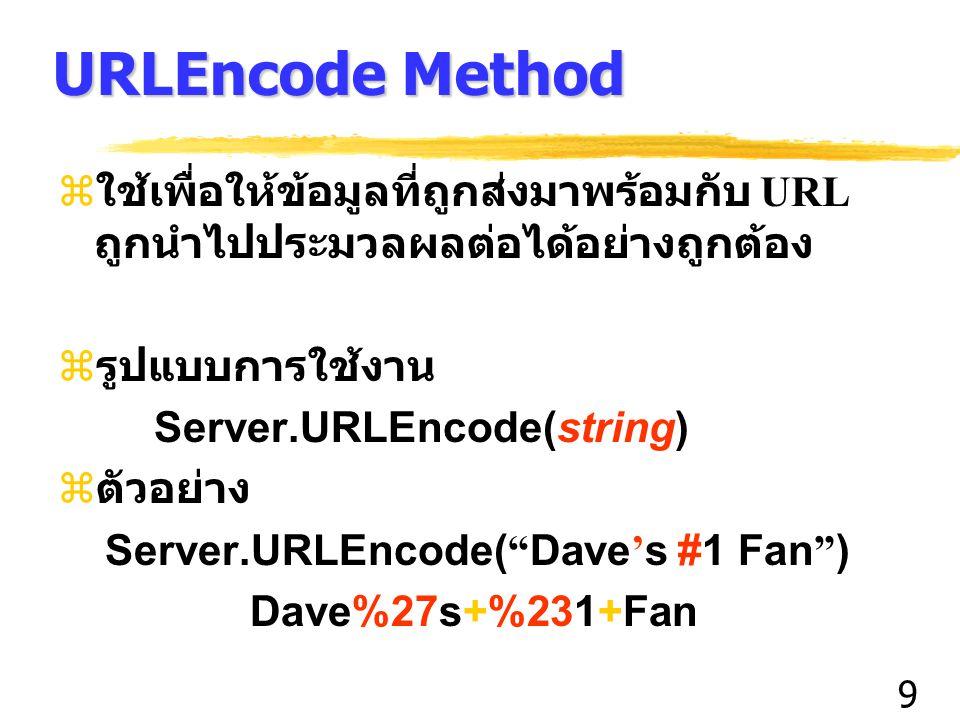 9 URLEncode Method z ใช้เพื่อให้ข้อมูลที่ถูกส่งมาพร้อมกับ URL ถูกนำไปประมวลผลต่อได้อย่างถูกต้อง  รูปแบบการใช้งาน Server.URLEncode(string)  ตัวอย่าง Server.URLEncode( Dave ' s #1 Fan ) Dave%27s+%231+Fan