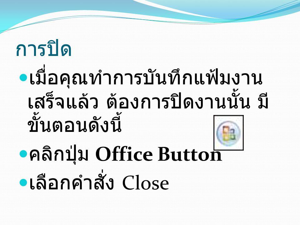 การปิด เมื่อคุณทำการบันทึกแฟ้มงาน เสร็จแล้ว ต้องการปิดงานนั้น มี ขั้นตอนดังนี้ คลิกปุ่ม Office Button เลือกคำสั่ง Close