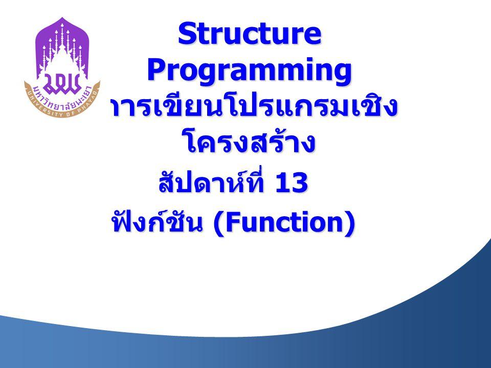 Structure Programming การเขียนโปรแกรมเชิง โครงสร้าง สัปดาห์ที่ 13 ฟังก์ชัน (Function)