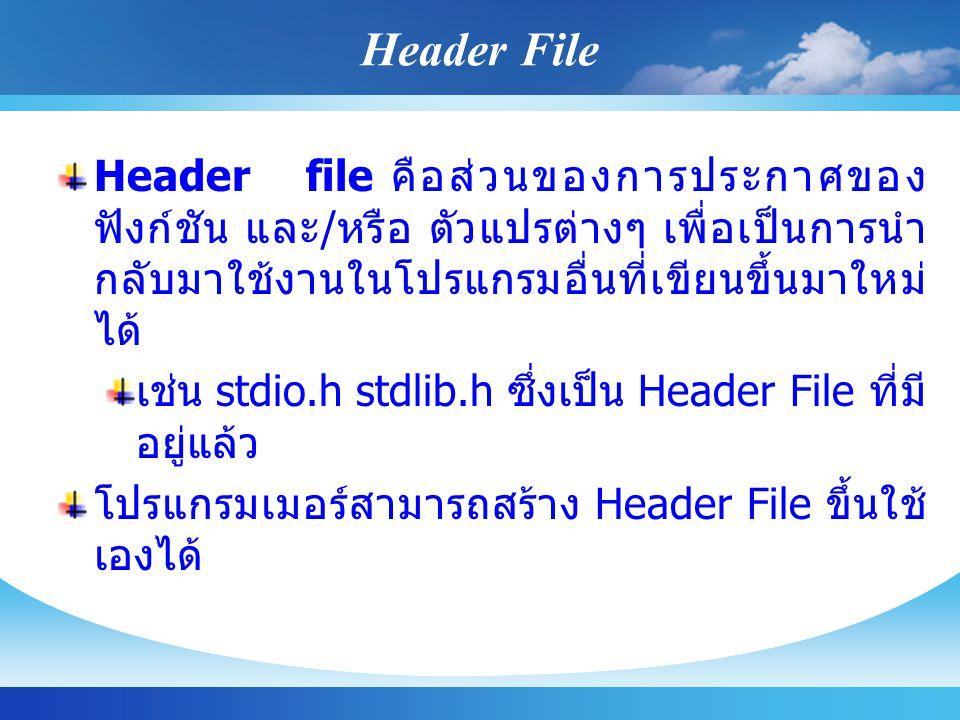 Header File Header file คือส่วนของการประกาศของ ฟังก์ชัน และ / หรือ ตัวแปรต่างๆ เพื่อเป็นการนำ กลับมาใช้งานในโปรแกรมอื่นที่เขียนขึ้นมาใหม่ ได้ เช่น std