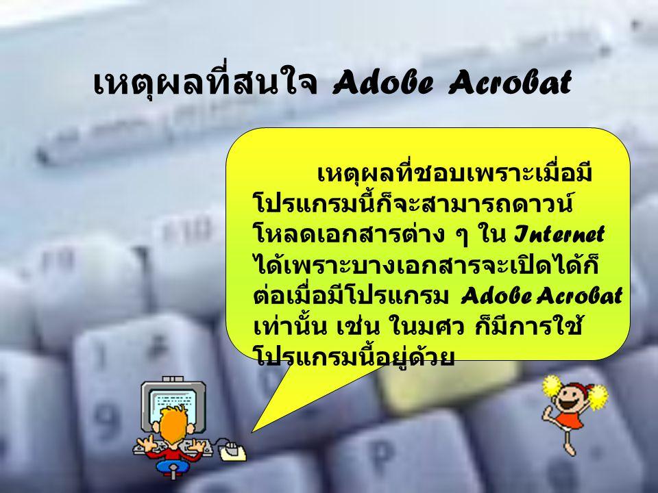 เหตุผลที่สนใจ Adobe Acrobat เหตุผลที่ชอบเพราะเมื่อมี โปรแกรมนี้ก็จะสามารถดาวน์ โหลดเอกสารต่าง ๆ ใน Internet ได้เพราะบางเอกสารจะเปิดได้ก็ ต่อเมื่อมีโปร