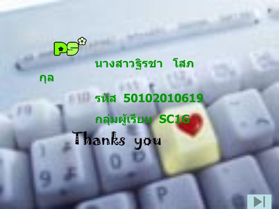 Thanks you นางสาวฐิรชา โสภ กุล รหัส 50102010619 กลุ่มผู้เรียน SC1G