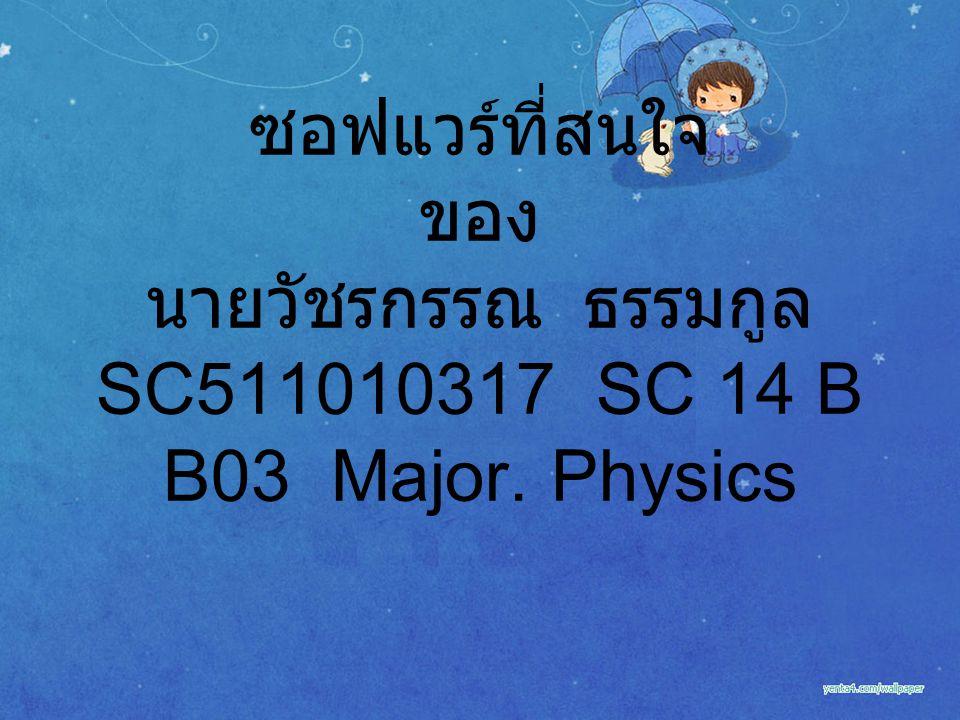 ซอฟแวร์ที่สนใจ ของ นายวัชรกรรณ ธรรมกูล SC511010317 SC 14 B B03 Major. Physics