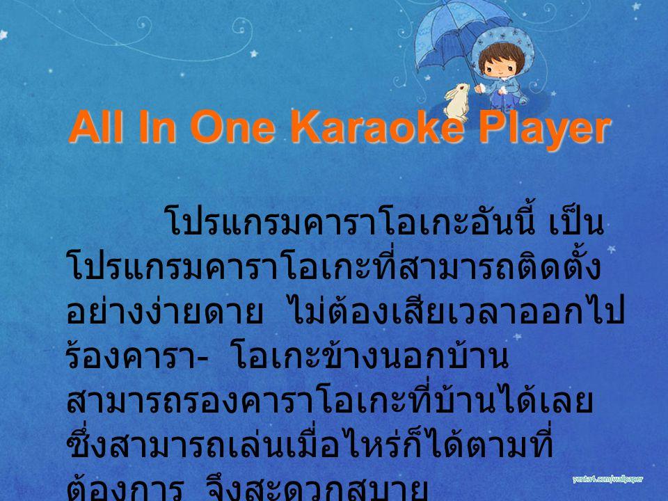 All In One Karaoke Player โปรแกรมคาราโอเกะอันนี้ เป็น โปรแกรมคาราโอเกะที่สามารถติดตั้ง อย่างง่ายดาย ไม่ต้องเสียเวลาออกไป ร้องคารา - โอเกะข้างนอกบ้าน สามารถรองคาราโอเกะที่บ้านได้เลย ซึ่งสามารถเล่นเมื่อไหร่ก็ได้ตามที่ ต้องการ จึงสะดวกสบาย
