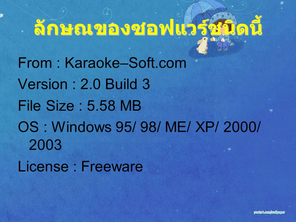 ลักษณของซอฟแวร์ชนิดนี้ From : Karaoke–Soft.com Version : 2.0 Build 3 File Size : 5.58 MB OS : Windows 95/ 98/ ME/ XP/ 2000/ 2003 License : Freeware