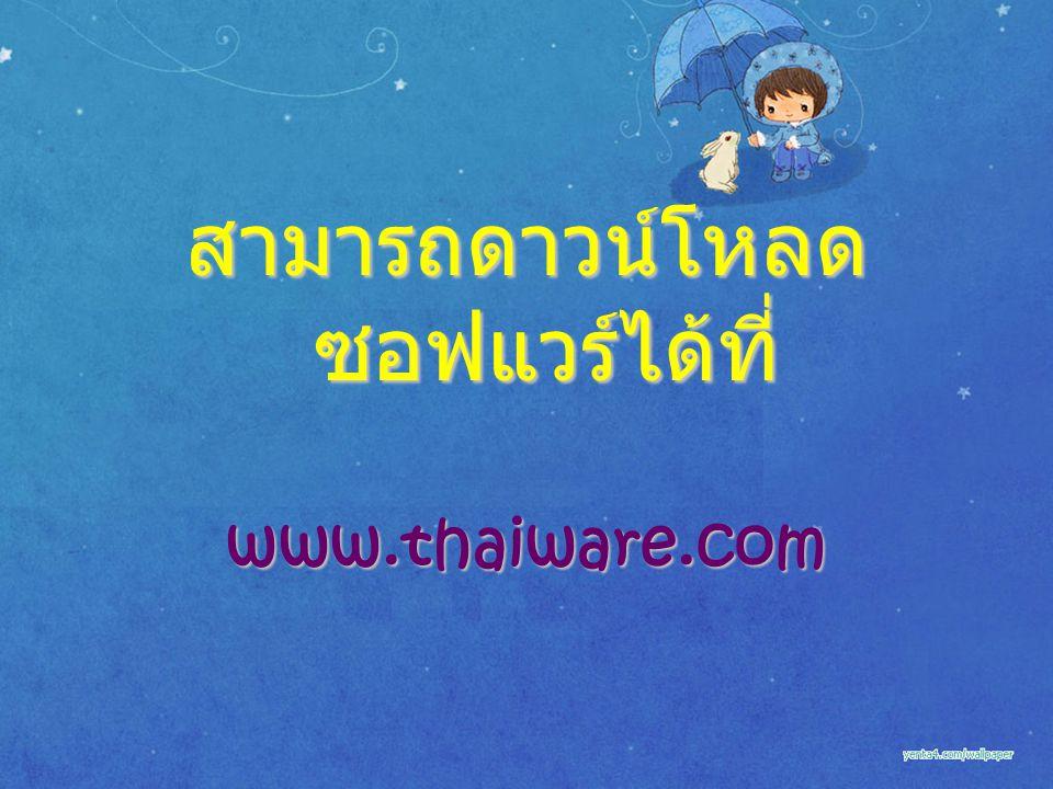 สามารถดาวน์โหลด ซอฟแวร์ได้ที่ www.thaiware.com