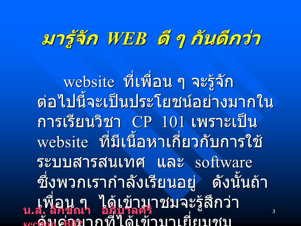 3 มารู้จัก WEB ดี ๆ กันดีกว่า website ที่เพื่อน ๆ จะรู้จัก ต่อไปนี้จะเป็นประโยชน์อย่างมากใน การเรียนวิชา CP 101 เพราะเป็น website ที่มีเนื้อหาเกี่ยวกับการใช้ ระบบสารสนเทศ และ software ซึ่งพวกเรากำลังเรียนอยู่ ดังนั้นถ้า เพื่อน ๆ ได้เข้ามาชมจะรู้สึกว่า คุ้มค่ามากที่ได้เข้ามาเยี่ยมชม website นี้ website ที่เพื่อน ๆ จะรู้จัก ต่อไปนี้จะเป็นประโยชน์อย่างมากใน การเรียนวิชา CP 101 เพราะเป็น website ที่มีเนื้อหาเกี่ยวกับการใช้ ระบบสารสนเทศ และ software ซึ่งพวกเรากำลังเรียนอยู่ ดังนั้นถ้า เพื่อน ๆ ได้เข้ามาชมจะรู้สึกว่า คุ้มค่ามากที่ได้เข้ามาเยี่ยมชม website นี้ น.