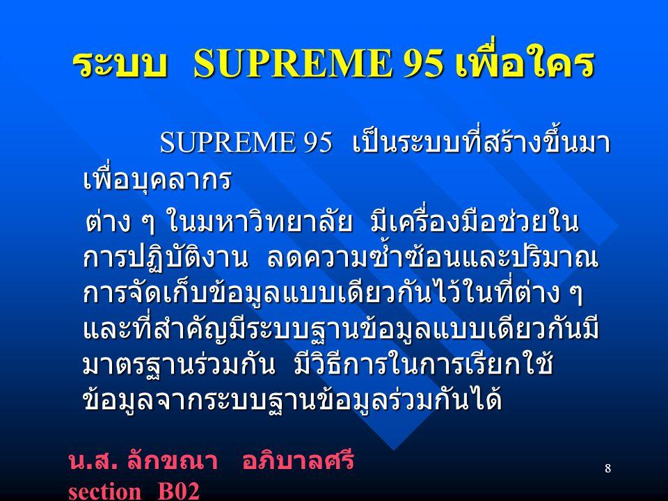 8 ระบบ SUPREME 95 เพื่อใคร SUPREME 95 เป็นระบบที่สร้างขึ้นมา เพื่อบุคลากร SUPREME 95 เป็นระบบที่สร้างขึ้นมา เพื่อบุคลากร ต่าง ๆ ในมหาวิทยาลัย มีเครื่องมือช่วยใน การปฏิบัติงาน ลดความซ้ำซ้อนและปริมาณ การจัดเก็บข้อมูลแบบเดียวกันไว้ในที่ต่าง ๆ และที่สำคัญมีระบบฐานข้อมูลแบบเดียวกันมี มาตรฐานร่วมกัน มีวิธีการในการเรียกใช้ ข้อมูลจากระบบฐานข้อมูลร่วมกันได้ ต่าง ๆ ในมหาวิทยาลัย มีเครื่องมือช่วยใน การปฏิบัติงาน ลดความซ้ำซ้อนและปริมาณ การจัดเก็บข้อมูลแบบเดียวกันไว้ในที่ต่าง ๆ และที่สำคัญมีระบบฐานข้อมูลแบบเดียวกันมี มาตรฐานร่วมกัน มีวิธีการในการเรียกใช้ ข้อมูลจากระบบฐานข้อมูลร่วมกันได้ น.