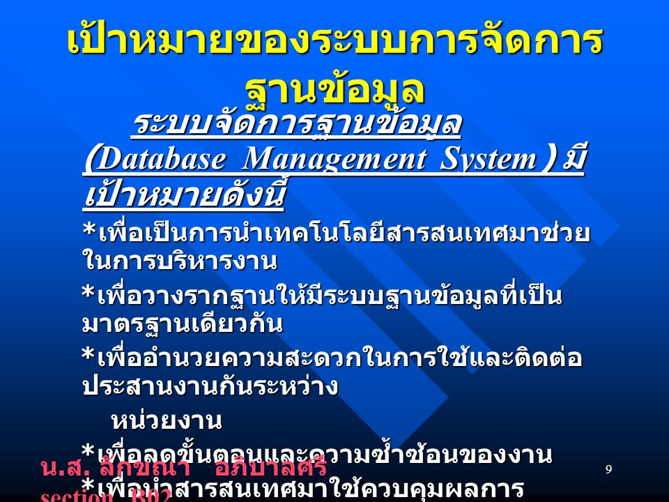 9 เป้าหมายของระบบการจัดการ ฐานข้อมูล ระบบจัดการฐานข้อมูล (Database Management System) มี เป้าหมายดังนี้ ระบบจัดการฐานข้อมูล (Database Management System) มี เป้าหมายดังนี้ * เพื่อเป็นการนำเทคโนโลยีสารสนเทศมาช่วย ในการบริหารงาน * เพื่อเป็นการนำเทคโนโลยีสารสนเทศมาช่วย ในการบริหารงาน * เพื่อวางรากฐานให้มีระบบฐานข้อมูลที่เป็น มาตรฐานเดียวกัน * เพื่อวางรากฐานให้มีระบบฐานข้อมูลที่เป็น มาตรฐานเดียวกัน * เพื่ออำนวยความสะดวกในการใช้และติดต่อ ประสานงานกันระหว่าง * เพื่ออำนวยความสะดวกในการใช้และติดต่อ ประสานงานกันระหว่าง หน่วยงาน หน่วยงาน * เพื่อลดขั้นตอนและความซ้ำซ้อนของงาน * เพื่อลดขั้นตอนและความซ้ำซ้อนของงาน * เพื่อนำสารสนเทศมาใช้ควบคุมผลการ ปฏิบัติงาน ช่วยในการวางแผนและช่วยใน การตัดสินใจของผู้บริหาร * เพื่อนำสารสนเทศมาใช้ควบคุมผลการ ปฏิบัติงาน ช่วยในการวางแผนและช่วยใน การตัดสินใจของผู้บริหาร * เพื่อเป็นเครื่องมือสำหรับระบบประกันคุณภาพ การศึกษาของมหาวิทยาลัย * เพื่อเป็นเครื่องมือสำหรับระบบประกันคุณภาพ การศึกษาของมหาวิทยาลัย น.