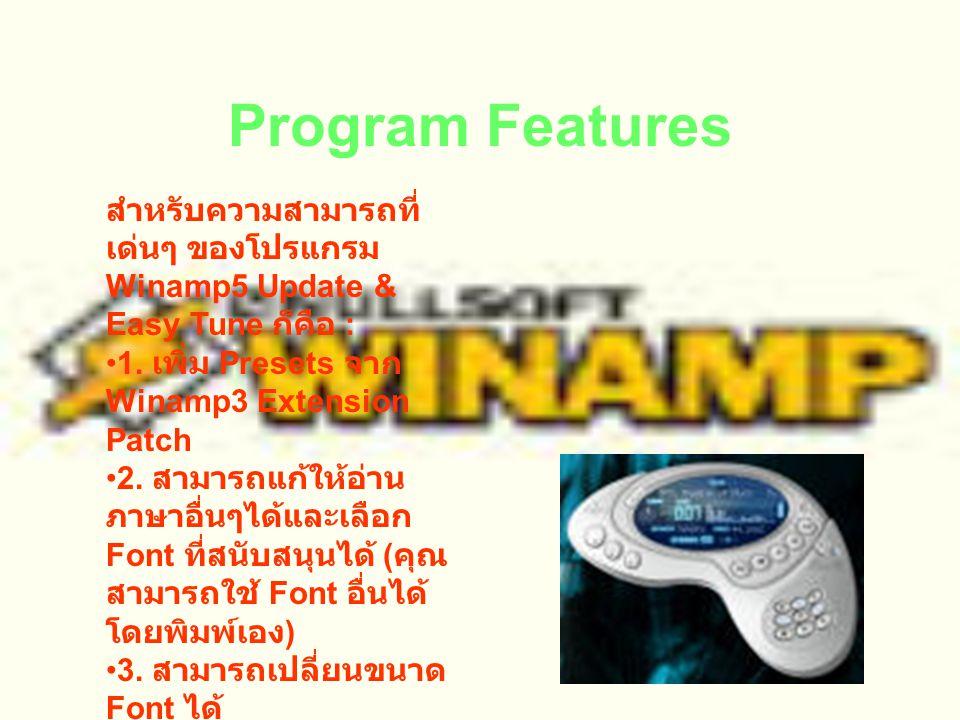 Winamp5 Update & Easy Tune Winamp5 Update & Easy Tune : ก็เหมือนตัว Winamp 3 - Extension Patch (Thai) ในเวอร์ชั่น 3 ล่ะครับ โดยในเมื่อ โปรแกรม Winamp 5.0 ก็ได้ออกมาอย่างเป็น ทางการพร้อมกับความ สมบูรณ์แบบอย่างลงตัว ของโปรแกรม แต่ทว่าการ แก้ให้อ่านภาษาอื่นๆรวมทั้ง ไทยนั้นก็ไม่ใช่เรื่องง่ายนัก หลายๆคนมักจะมีปัญหาว่า จะแก้ได้อย่างไร ที่ไหนอยู่ เสมอๆ โปรแกรมนี้จะช่วย แก้ไขให้โปรแกรม Winamp5 อ่านภาษาไทย ได้อย่างง่ายดายเพียงคลิก เดียวเองครับ .