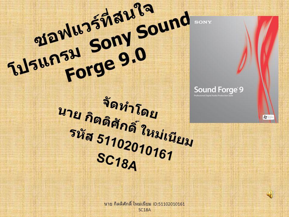 ซอฟแวร์ที่สนใจ โปรแกรม Sony Sound Forge 9.0 จัดทำโดย นาย กิตติศักดิ์ ใหม่เนียม รหัส 51102010161 SC18A นาย กิตติศักดิ์ ใหม่เนียม ID:51102010161 SC18A