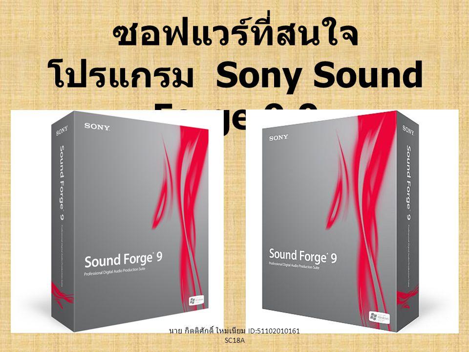 Why to use Sony Sound Forge 9.0 ความสามารถของโปรแกรมมีสูงมาก เช่นการ ปรับระดับเสียง ระดับความถี่ จังหวะ Fade Equalizer ความสามารถของโปรแกรมมีสูงมาก เช่นการ ปรับระดับเสียง ระดับความถี่ จังหวะ Fade Equalizer สามารถเปิด / เซฟไฟล์เพลงและวีดีโอได้เกือบ ทุกนามสกุล (extension) เช่น ไฟล์เพลง.mp3,.wma,.ogg,.au,.wav และไฟล์วีดีโอ.avi,.mpg,.mpg,.mov,.rm,.wmv สามารถเปิด / เซฟไฟล์เพลงและวีดีโอได้เกือบ ทุกนามสกุล (extension) เช่น ไฟล์เพลง.mp3,.wma,.ogg,.au,.wav และไฟล์วีดีโอ.avi,.mpg,.mpg,.mov,.rm,.wmv เหมาะกับการใช้งานทั้งงานเล็กๆ และทั้งงาน วีดีโอที่ไฟล์ใหญ่มาก เหมาะกับการใช้งานทั้งงานเล็กๆ และทั้งงาน วีดีโอที่ไฟล์ใหญ่มาก นาย กิตติศักดิ์ ใหม่เนียม ID:51102010161 SC18A