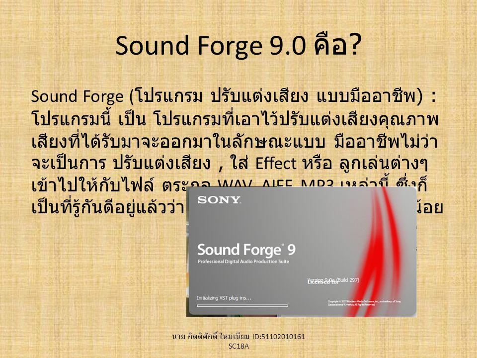 Sound Forge 9.0 คือ ? Sound Forge ( โปรแกรม ปรับแต่งเสียง แบบมืออาชีพ ) : โปรแกรมนี้ เป็น โปรแกรมที่เอาไว้ปรับแต่งเสียงคุณภาพ เสียงที่ได้รับมาจะออกมาใ
