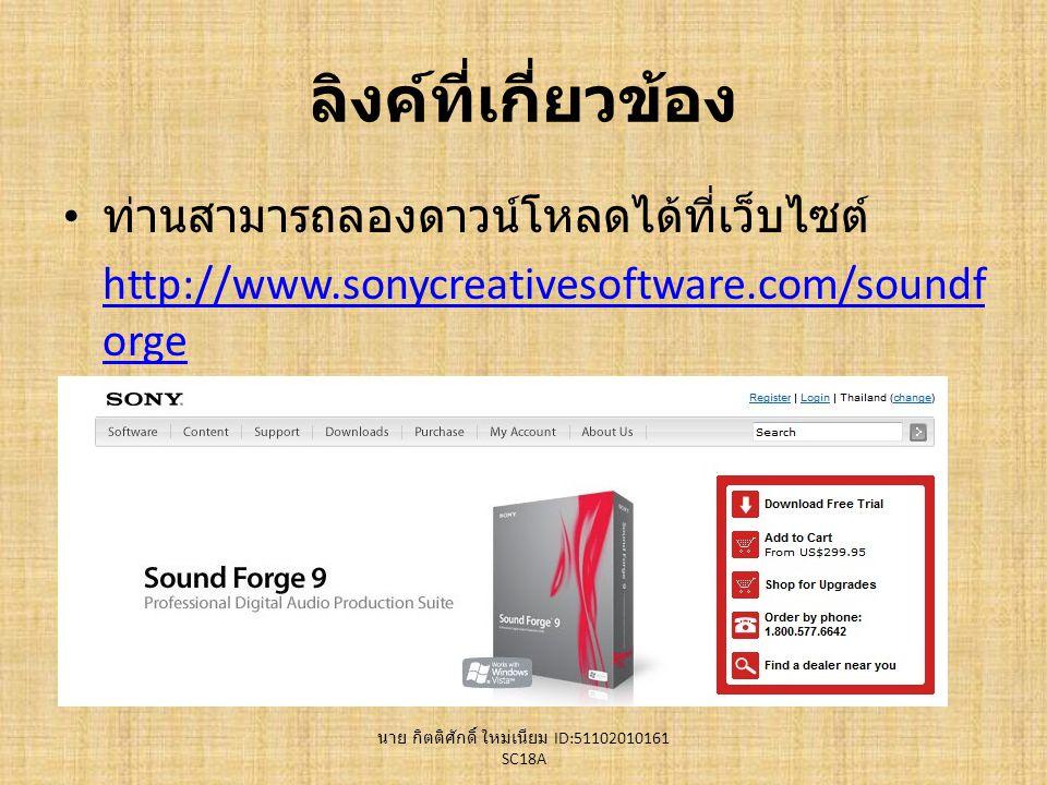 ลิงค์ที่เกี่ยวข้อง ท่านสามารถลองดาวน์โหลดได้ที่เว็บไซต์ http://www.sonycreativesoftware.com/soundf orge นาย กิตติศักดิ์ ใหม่เนียม ID:51102010161 SC18A