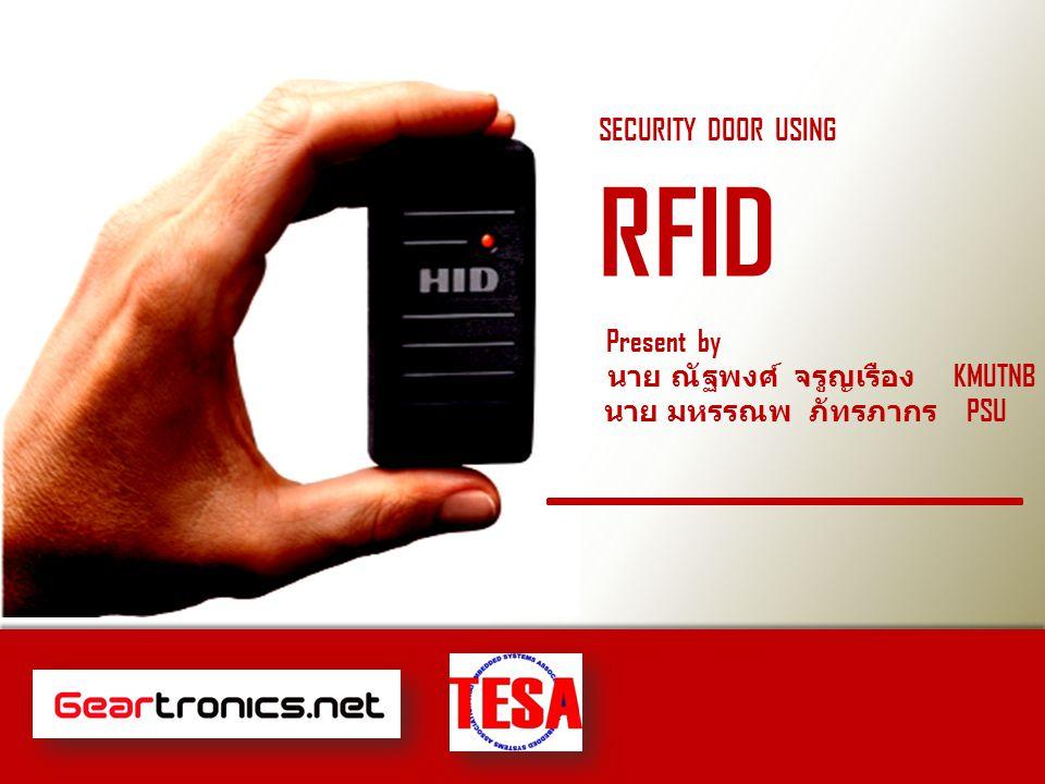 SECURITY DOOR USING RFID Present by นาย ณัฐพงศ์ จรูญเรือง KMUTNB นาย มหรรณพ ภัทรภากร PSU