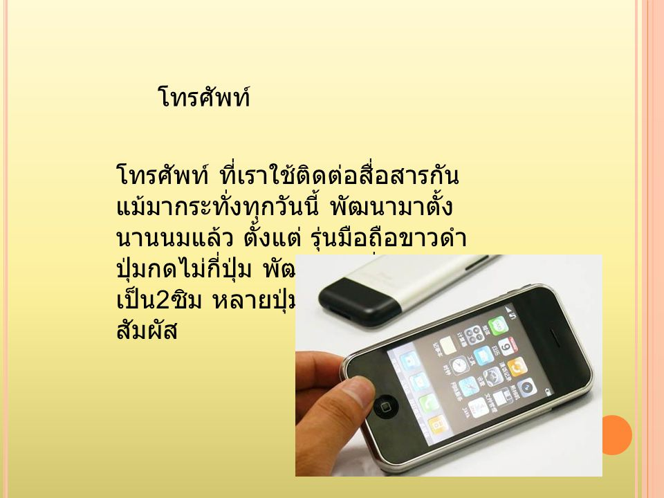 โทรศัพท์ โทรศัพท์ ที่เราใช้ติดต่อสื่อสารกัน แม้มากระทั่งทุกวันนี้ พัฒนามาตั้ง นานนมแล้ว ตั้งแต่ รุ่นมือถือขาวดำ ปุ่มกดไม่กี่ปุ่ม พัฒนามาเรื่อยๆ มาจน เ
