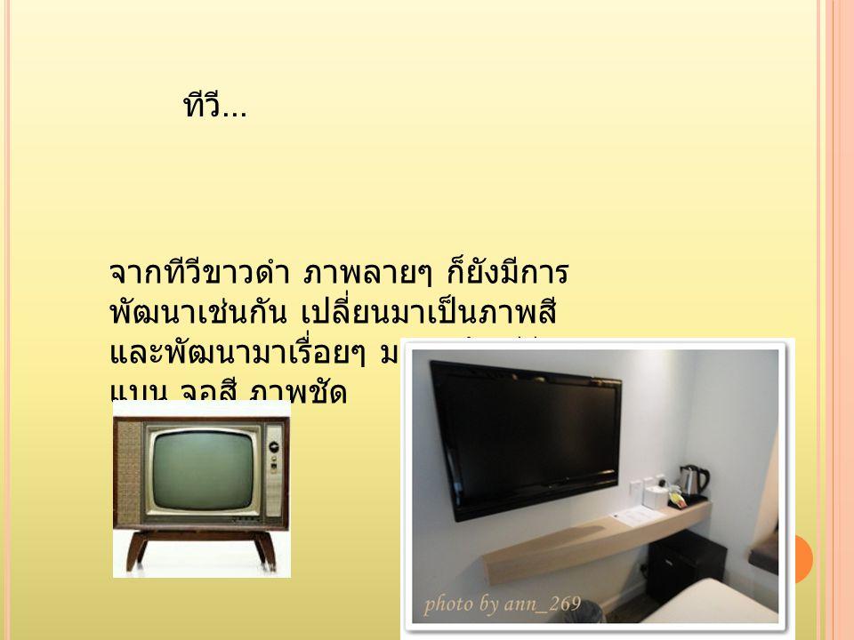 ทีวี... จากทีวีขาวดำ ภาพลายๆ ก็ยังมีการ พัฒนาเช่นกัน เปลี่ยนมาเป็นภาพสี และพัฒนามาเรื่อยๆ มาจนถึง ทีวี จอ แบน จอสี ภาพชัด