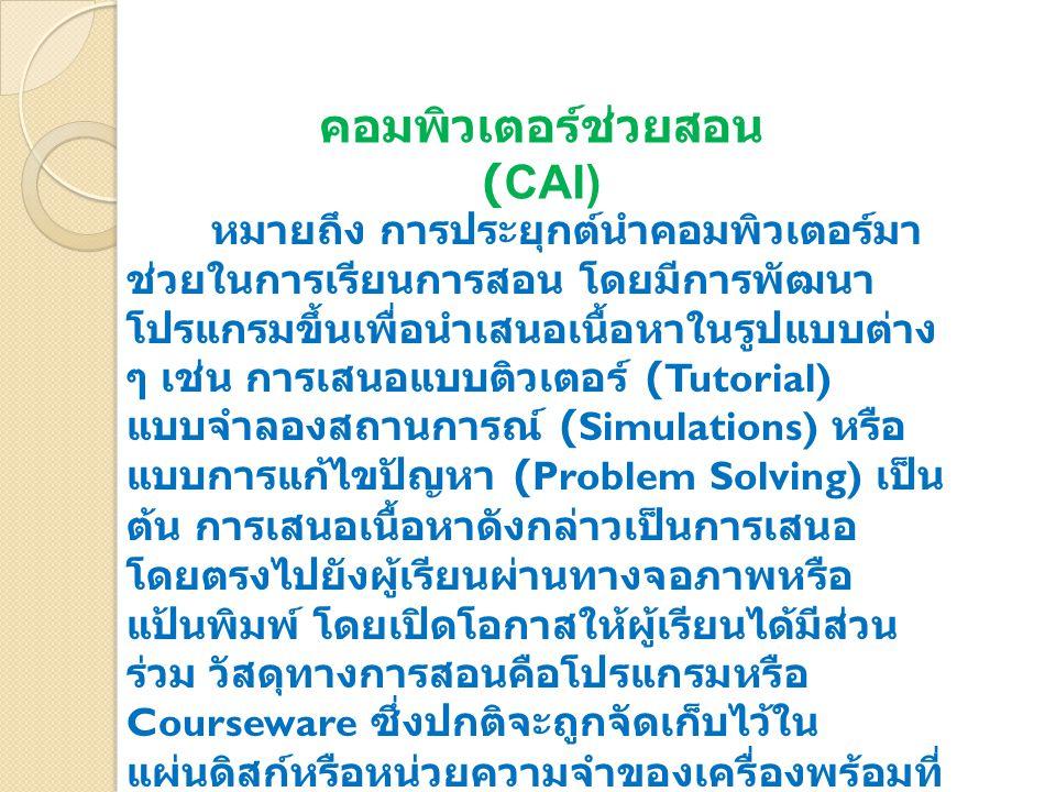 หมายถึง การประยุกต์นำคอมพิวเตอร์มา ช่วยในการเรียนการสอน โดยมีการพัฒนา โปรแกรมขึ้นเพื่อนำเสนอเนื้อหาในรูปแบบต่าง ๆ เช่น การเสนอแบบติวเตอร์ (Tutorial) แ