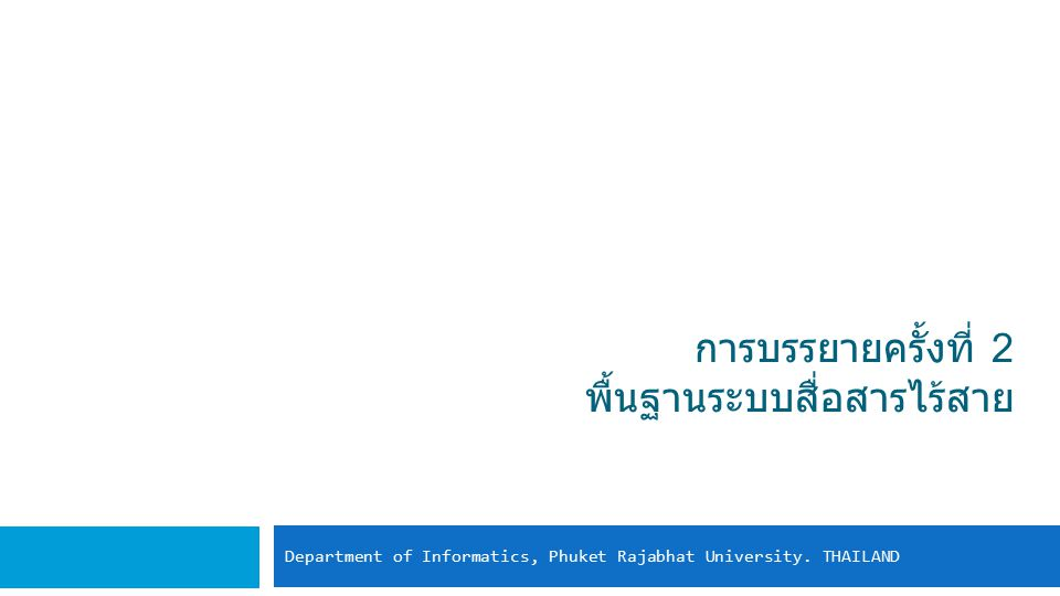 การบรรยายครั้งที่ 2 พื้นฐานระบบสื่อสารไร้สาย Department of Informatics, Phuket Rajabhat University. THAILAND