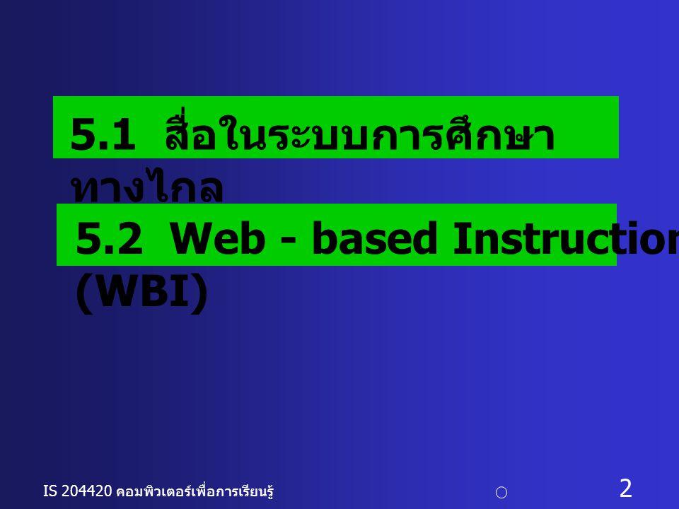 IS 204420 คอมพิวเตอร์เพื่อการเรียนรู้ c อ. ดร. นฤมล รักษาสุข 2 5.1 สื่อในระบบการศึกษา ทางไกล 5.2 Web - based Instruction (WBI)
