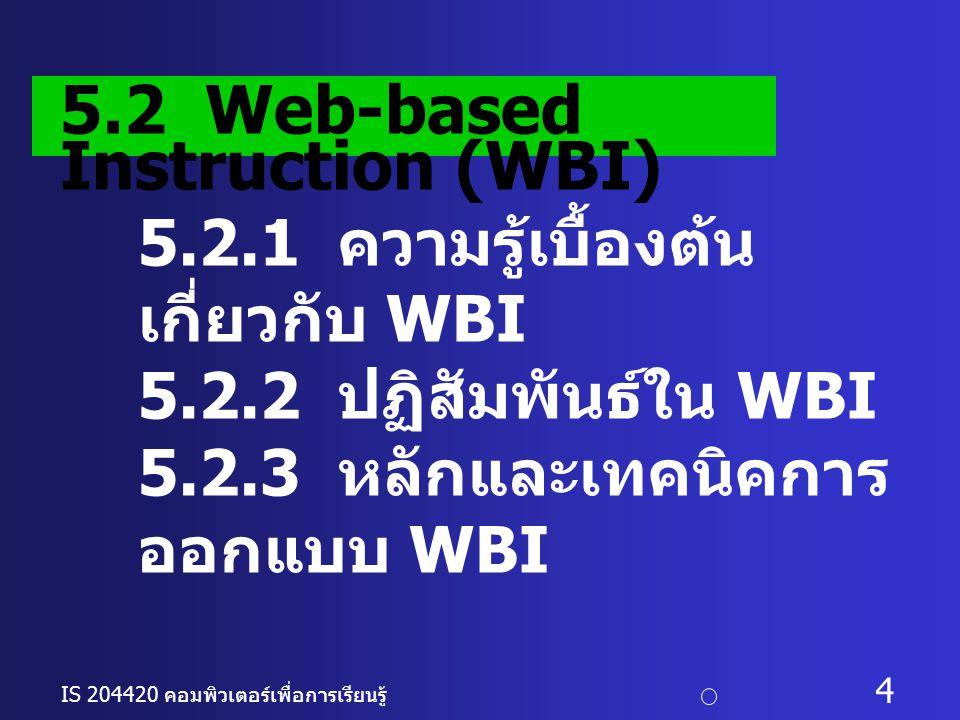 IS 204420 คอมพิวเตอร์เพื่อการเรียนรู้ c อ. ดร. นฤมล รักษาสุข 4 5.2.1 ความรู้เบื้องต้น เกี่ยวกับ WBI 5.2.2 ปฏิสัมพันธ์ใน WBI 5.2.3 หลักและเทคนิคการ ออก