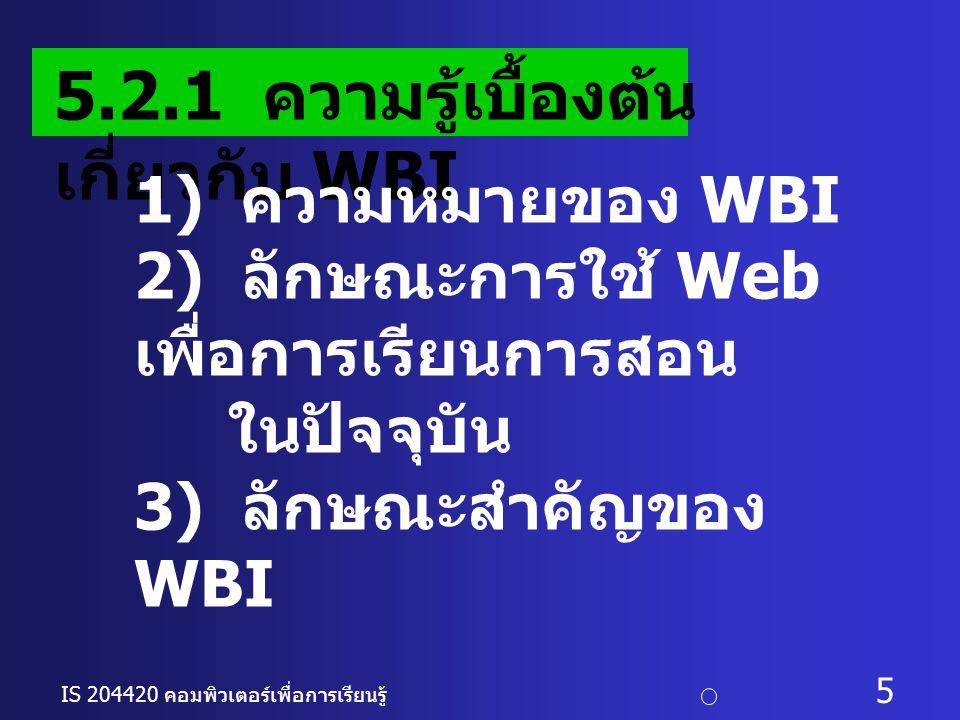 IS 204420 คอมพิวเตอร์เพื่อการเรียนรู้ c อ. ดร. นฤมล รักษาสุข 5 5.2.1 ความรู้เบื้องต้น เกี่ยวกับ WBI 1) ความหมายของ WBI 2) ลักษณะการใช้ Web เพื่อการเรี