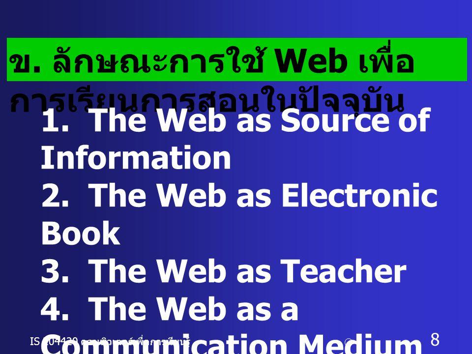 IS 204420 คอมพิวเตอร์เพื่อการเรียนรู้ c อ. ดร. นฤมล รักษาสุข 8 ข. ลักษณะการใช้ Web เพื่อ การเรียนการสอนในปัจจุบัน 1. The Web as Source of Information