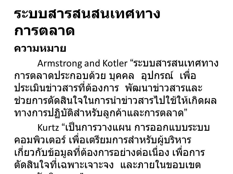 ระบบสารสนสนเทศทาง การตลาด ความหมาย Armstrong and Kotler ระบบสารสนเทศทาง การตลาดประกอบด้วย บุคคล อุปกรณ์ เพื่อ ประเมินข่าวสารที่ต้องการ พัฒนาข่าวสารและ ช่วยการตัดสินใจในการนำข่าวสารไปใช้ให้เกิดผล ทางการปฏิบัติสำหรับลูกค้าและการตลาด Kurtz เป็นการวางแผน การออกแบบระบบ คอมพิวเตอร์ เพื่อเตรียมการสำหรับผู้บริหาร เกี่ยวกับข้อมูลที่ต้องการอย่างต่อเนื่อง เพื่อการ ตัดสินใจที่เฉพาะเจาะจง และภายในขอบเขต ความรับผิดชอบ