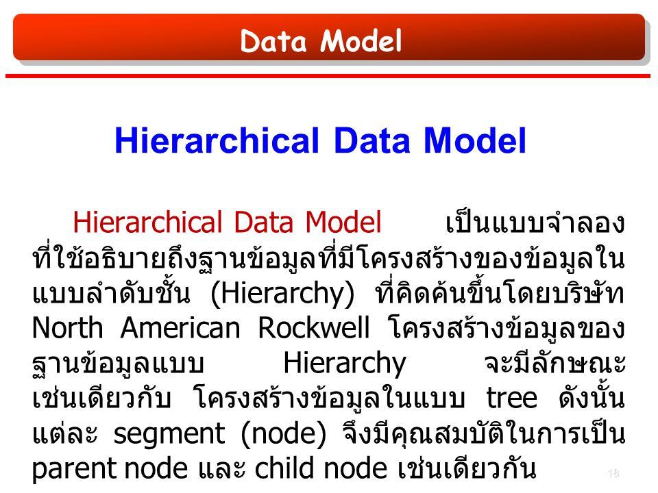Data Model Hierarchical Data Model Hierarchical Data Model เป็นแบบจำลอง ที่ใช้อธิบายถึงฐานข้อมูลที่มีโครงสร้างของข้อมูลใน แบบลำดับชั้น (Hierarchy) ที่คิดค้นขึ้นโดยบริษัท North American Rockwell โครงสร้างข้อมูลของ ฐานข้อมูลแบบ Hierarchy จะมีลักษณะ เช่นเดียวกับ โครงสร้างข้อมูลในแบบ tree ดังนั้น แต่ละ segment (node) จึงมีคุณสมบัติในการเป็น parent node และ child node เช่นเดียวกัน 18