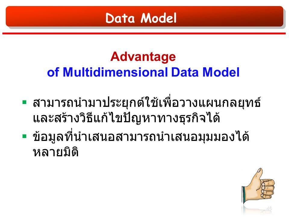 Data Model Advantage of Multidimensional Data Model  สามารถนำมาประยุกต์ใช้เพื่อวางแผนกลยุทธ์ และสร้างวิธีแก้ไขปัญหาทางธุรกิจได้  ข้อมูลที่นำเสนอสามารถนำเสนอมุมมองได้ หลายมิติ 46
