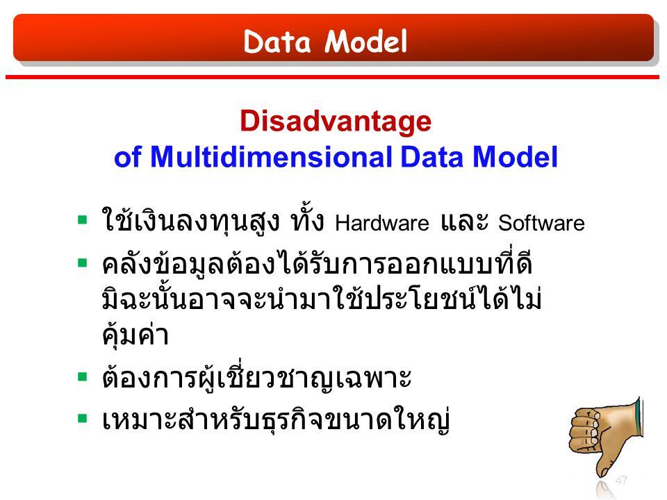 Data Model Disadvantage of Multidimensional Data Model  ใช้เงินลงทุนสูง ทั้ง Hardware และ Software  คลังข้อมูลต้องได้รับการออกแบบที่ดี มิฉะนั้นอาจจะนำมาใช้ประโยชน์ได้ไม่ คุ้มค่า  ต้องการผู้เชี่ยวชาญเฉพาะ  เหมาะสำหรับธุรกิจขนาดใหญ่ 47