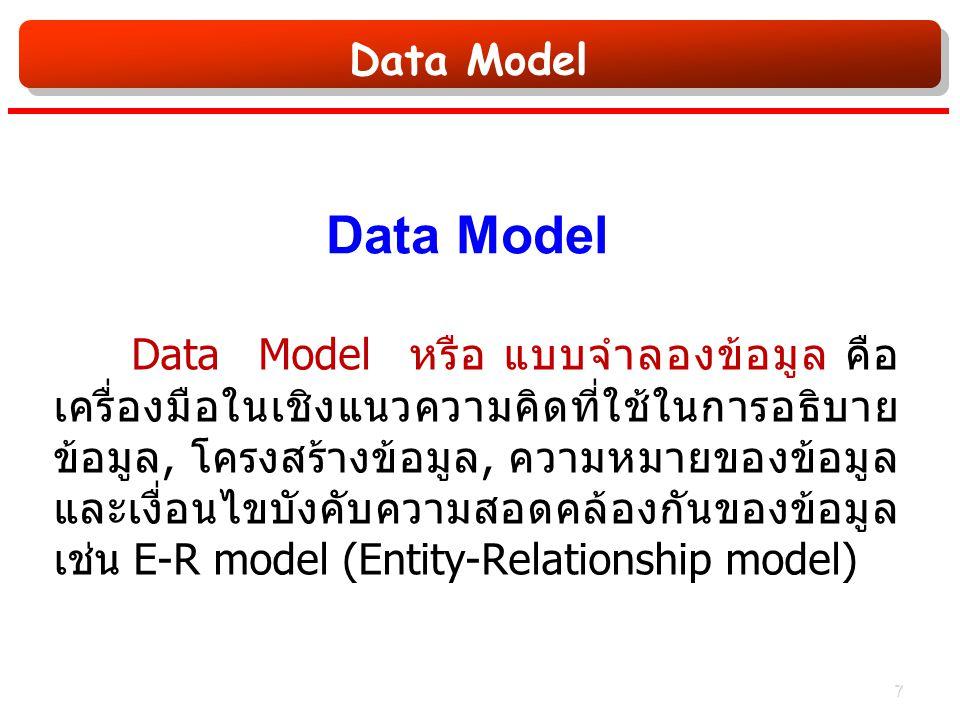 Data Model Data Model หรือ แบบจำลองข้อมูล คือ เครื่องมือในเชิงแนวความคิดที่ใช้ในการอธิบาย ข้อมูล, โครงสร้างข้อมูล, ความหมายของข้อมูล และเงื่อนไขบังคับความสอดคล้องกันของข้อมูล เช่น E-R model (Entity-Relationship model) 7