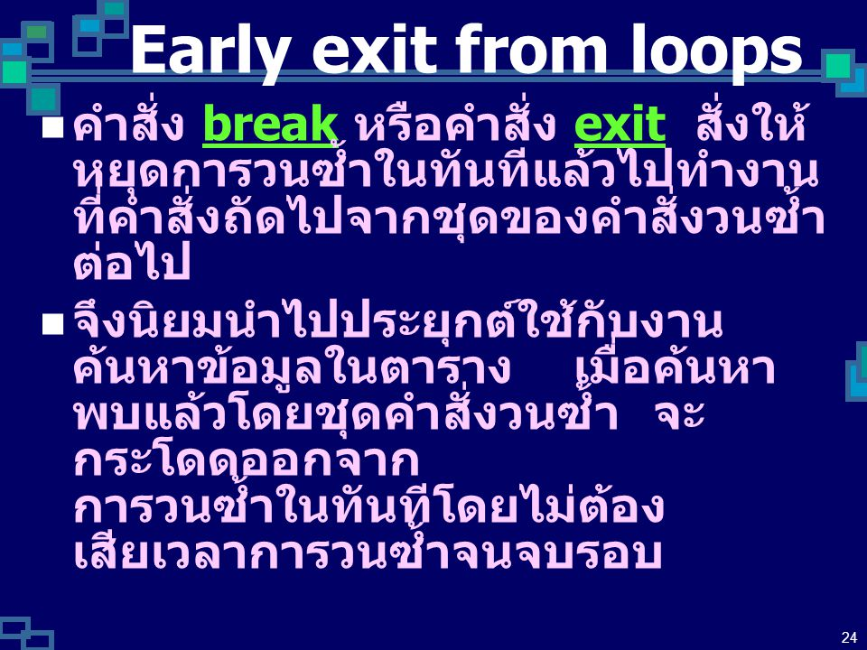23 Continuation with next Iteration บางครั้งต้องการข้ามบรรทัดคำสั่ง ภายใน Loop เพื่อให้ วนซ้ำต่อไปเลย continue skip บางภาษาจะใช้คำสั่ง continue หรือ คำสั่ง skip The effect is to prematurely terminate the innermost loop body and then resume as normal with the next iteration.