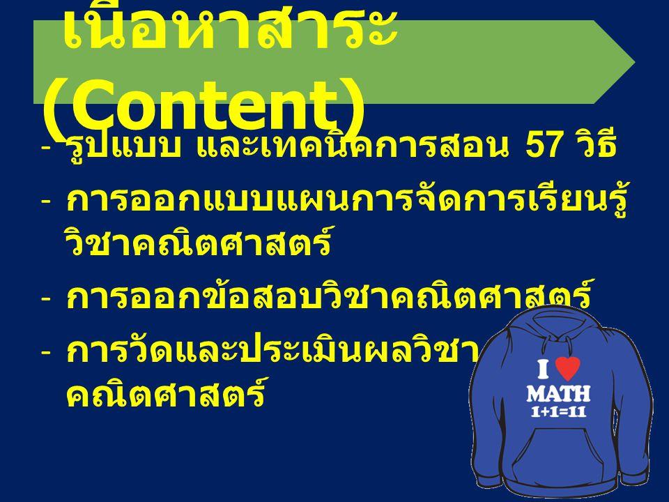 เนื้อหาสาระ (Content) - รูปแบบ และเทคนิคการสอน 57 วิธี - การออกแบบแผนการจัดการเรียนรู้ วิชาคณิตศาสตร์ - การออกข้อสอบวิชาคณิตศาสตร์ - การวัดและประเมินผ