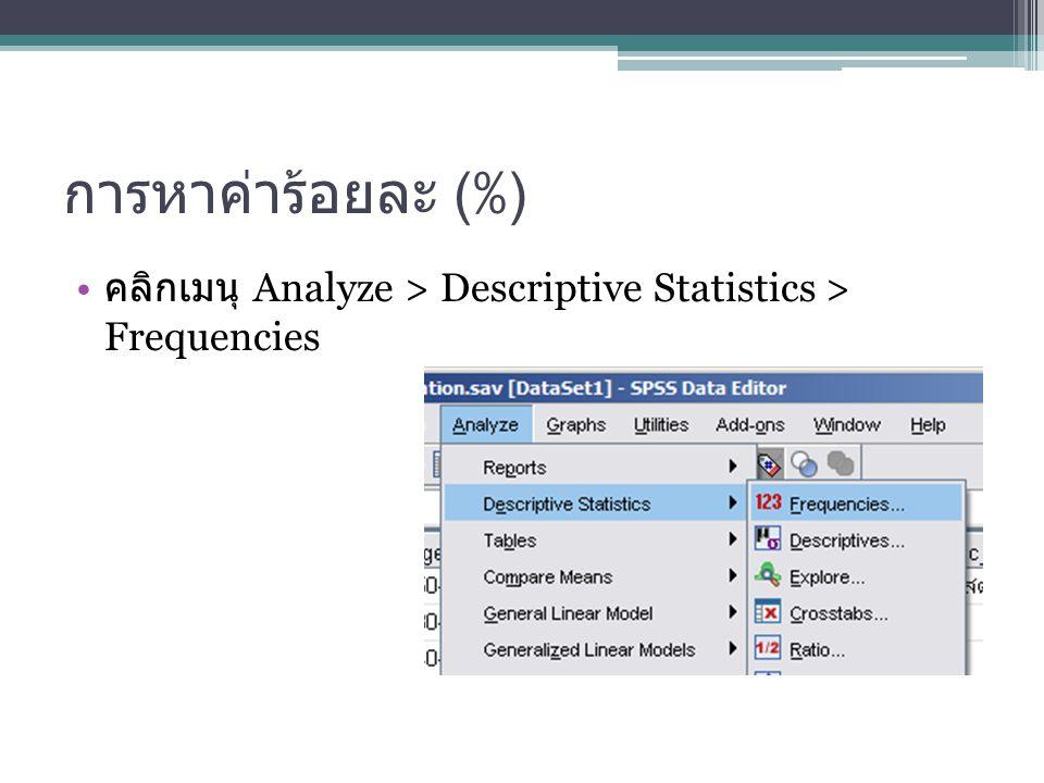 การหาค่าร้อยละ (%) คลิกเมนุ Analyze > Descriptive Statistics > Frequencies