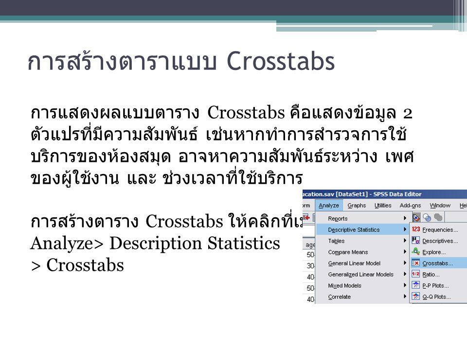 การสร้างตาราแบบ Crosstabs การแสดงผลแบบตาราง Crosstabs คือแสดงข้อมูล 2 ตัวแปรที่มีความสัมพันธ์ เช่นหากทำการสำรวจการใช้ บริการของห้องสมุด อาจหาความสัมพั