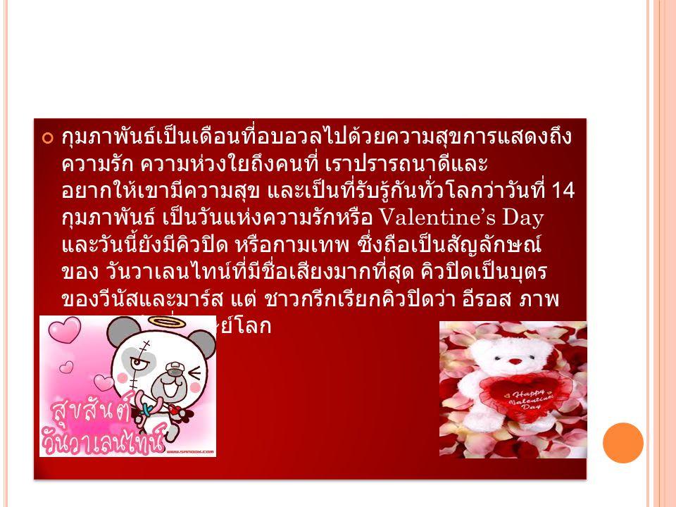 กุมภาพันธ์เป็นเดือนที่อบอวลไปด้วยความสุขการแสดงถึง ความรัก ความห่วงใยถึงคนที่ เราปรารถนาดีและ อยากให้เขามีความสุข และเป็นที่รับรู้กันทั่วโลกว่าวันที่ 14 กุมภาพันธ์ เป็นวันแห่งความรักหรือ Valentine's Day และวันนี้ยังมีคิวปิด หรือกามเทพ ซึ่งถือเป็นสัญลักษณ์ ของ วันวาเลนไทน์ที่มีชื่อเสียงมากที่สุด คิวปิดเป็นบุตร ของวีนัสและมาร์ส แต่ ชาวกรีกเรียกคิวปิดว่า อีรอส ภาพ ของ คิวปิดที่มนุษย์โลก