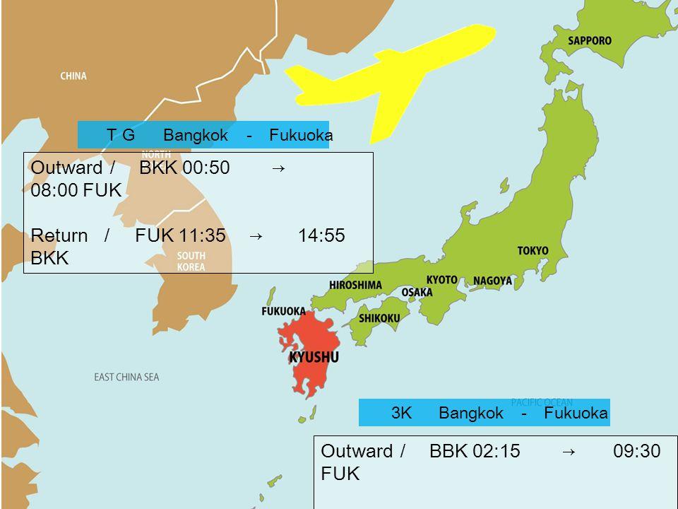 TG Bangkok - Fukuoka Outward / BKK 00:50 → 08:00 FUK Return / FUK 11:35 → 14:55 BKK 3K Bangkok - Fukuoka Outward / BBK 02:15 → 09:30 FUK Return / FUK 10:30 → 14:10 BKK