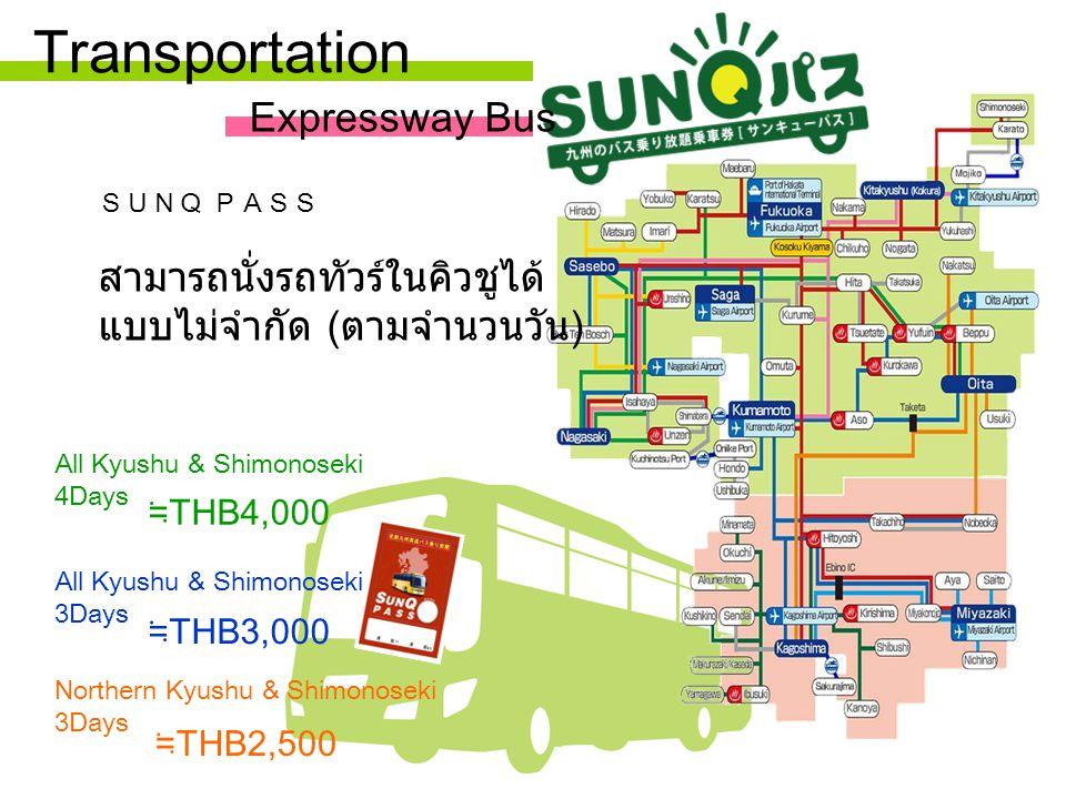 Transportation All Kyushu & Shimonoseki 4Days ≒ THB4,000 All Kyushu & Shimonoseki 3Days ≒ THB3,000 ≒ THB2,500 Northern Kyushu & Shimonoseki 3Days SUNQ PASS สามารถนั่งรถทัวร์ในคิวชูได้ แบบไม่จำกัด ( ตามจำนวนวัน ) Expressway Bus