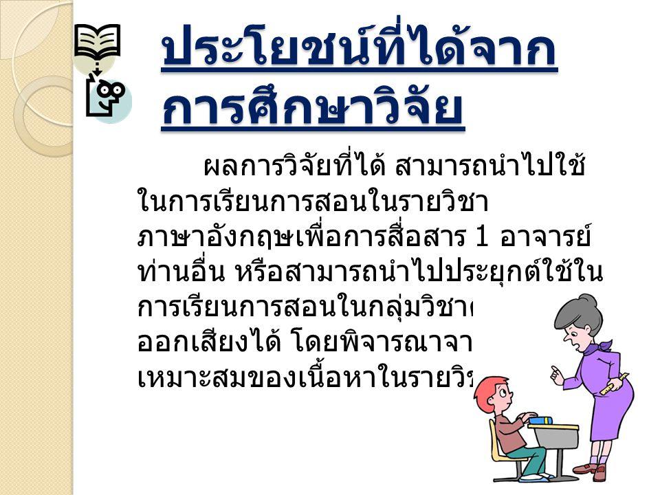 ประโยชน์ที่ได้จาก การศึกษาวิจัย ผลการวิจัยที่ได้ สามารถนำไปใช้ ในการเรียนการสอนในรายวิชา ภาษาอังกฤษเพื่อการสื่อสาร 1 อาจารย์ ท่านอื่น หรือสามารถนำไปปร
