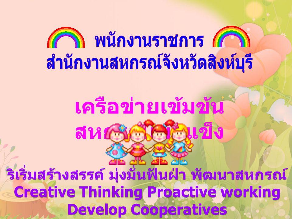ริเริ่มสร้างสรรค์ มุ่งมั่นฟันฝ่า พัฒนาสหกรณ์ Creative Thinking Proactive working Develop Cooperatives ริเริ่มสร้างสรรค์ มุ่งมั่นฟันฝ่า พัฒนาสหกรณ์ Creative Thinking Proactive working Develop Cooperatives เครือข่ายเข้มข้น สหกรณ์เข้มแข็ง