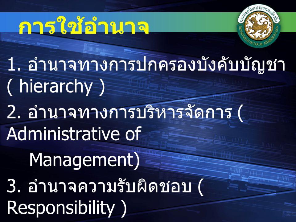 การใช้อำนาจ 1.อำนาจทางการปกครองบังคับบัญชา ( hierarchy ) 2.