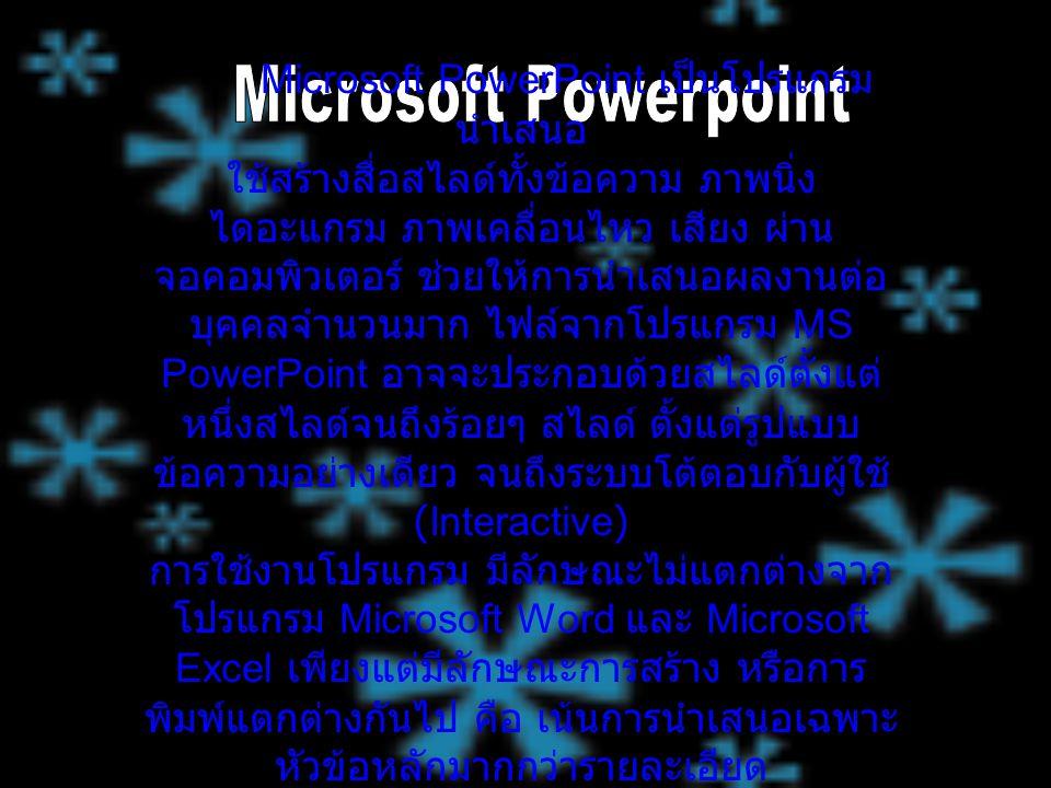 Microsoft PowerPoint เป็นโปรแกรม นำเสนอ ใช้สร้างสื่อสไลด์ทั้งข้อความ ภาพนิ่ง ไดอะแกรม ภาพเคลื่อนไหว เสียง ผ่าน จอคอมพิวเตอร์ ช่วยให้การนำเสนอผลงานต่อ