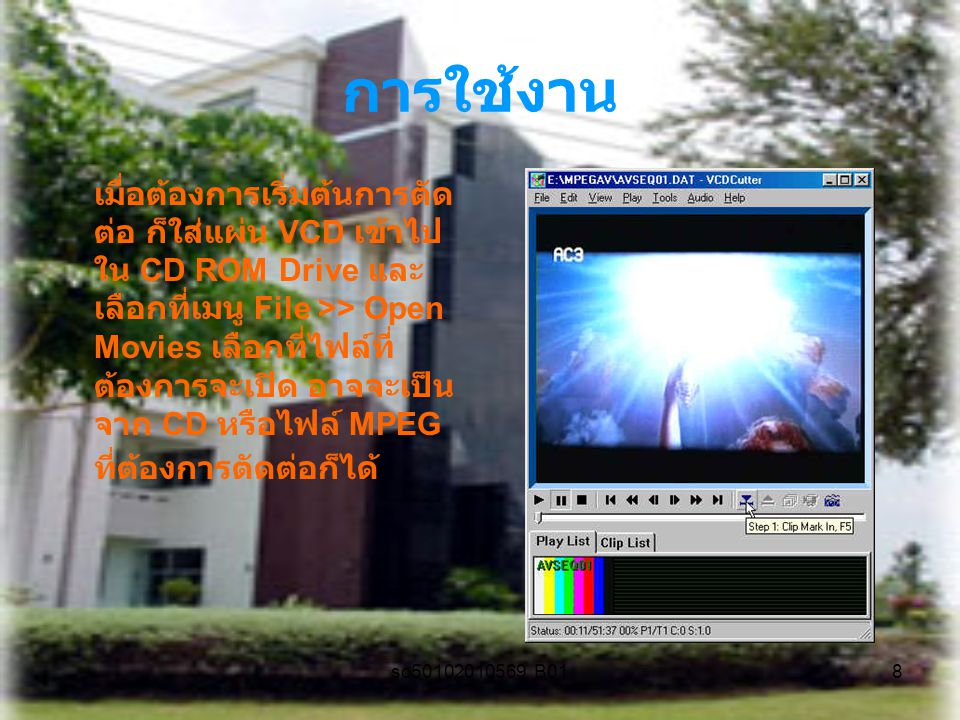 sc50102010569 B018 การใช้งาน เมื่อต้องการเริ่มต้นการตัด ต่อ ก็ใส่แผ่น VCD เข้าไป ใน CD ROM Drive และ เลือกที่เมนู File >> Open Movies เลือกที่ไฟล์ที่ ต้องการจะเปิด อาจจะเป็น จาก CD หรือไฟล์ MPEG ที่ต้องการตัดต่อก็ได้