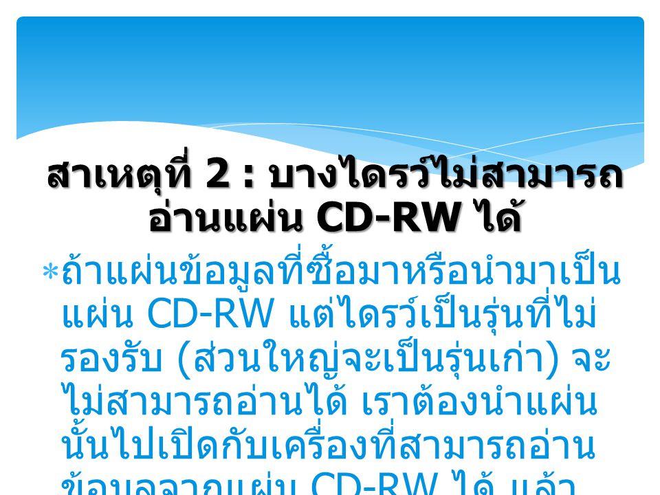 สาเหตุที่ 2 : บางไดรว์ไม่สามารถ อ่านแผ่น CD-RW ได้  ถ้าแผ่นข้อมูลที่ซื้อมาหรือนำมาเป็น แผ่น CD-RW แต่ไดรว์เป็นรุ่นที่ไม่ รองรับ ( ส่วนใหญ่จะเป็นรุ่นเก่า ) จะ ไม่สามารถอ่านได้ เราต้องนำแผ่น นั้นไปเปิดกับเครื่องที่สามารถอ่าน ข้อมูลจากแผ่น CD-RW ได้ แล้ว เขียนใหม่ลงบนแผ่น CD-R ธรรมดา