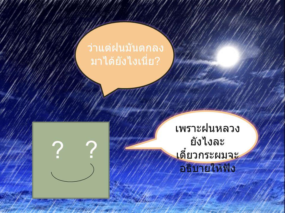 ? ? ว่าแต่ฝนมันตกลง มาได้ยังไงเนี่ย ? เพราะฝนหลวง ยังไงละ เดี๋ยวกระผมจะ อธิบายให้ฟัง